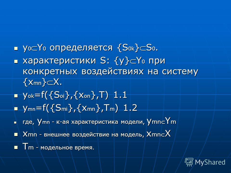 y 0Y 0 определяется {S 0k }S 0. y 0Y 0 определяется {S 0k }S 0. характеристики S: {y}Y 0 при конкретных воздействиях на систему {x mn }X. характеристики S: {y}Y 0 при конкретных воздействиях на систему {x mn }X. y ok =f({S oi },{x on },T) 1.1 y ok =f