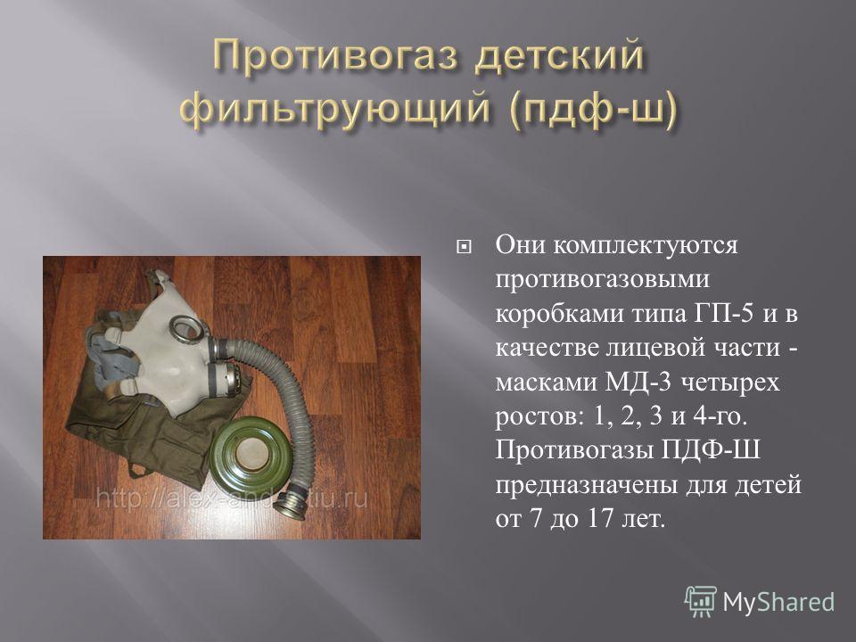 Они комплектуются противогазовыми коробками типа ГП -5 и в качестве лицевой части - масками МД -3 четырех ростов : 1, 2, 3 и 4- го. Противогазы ПДФ - Ш предназначены для детей от 7 до 17 лет.