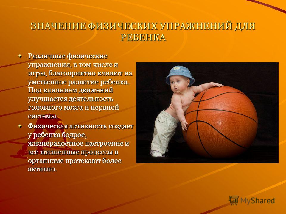ЗНАЧЕНИЕ ФИЗИЧЕСКИХ УПРАЖНЕНИЙ ДЛЯ РЕБЕНКА Различные физические упражнения, в том числе и игры, благоприятно влияют на умственное развитие ребенка. Под влиянием движений улучшается деятельность головного мозга и нервной системы. Физическая активность