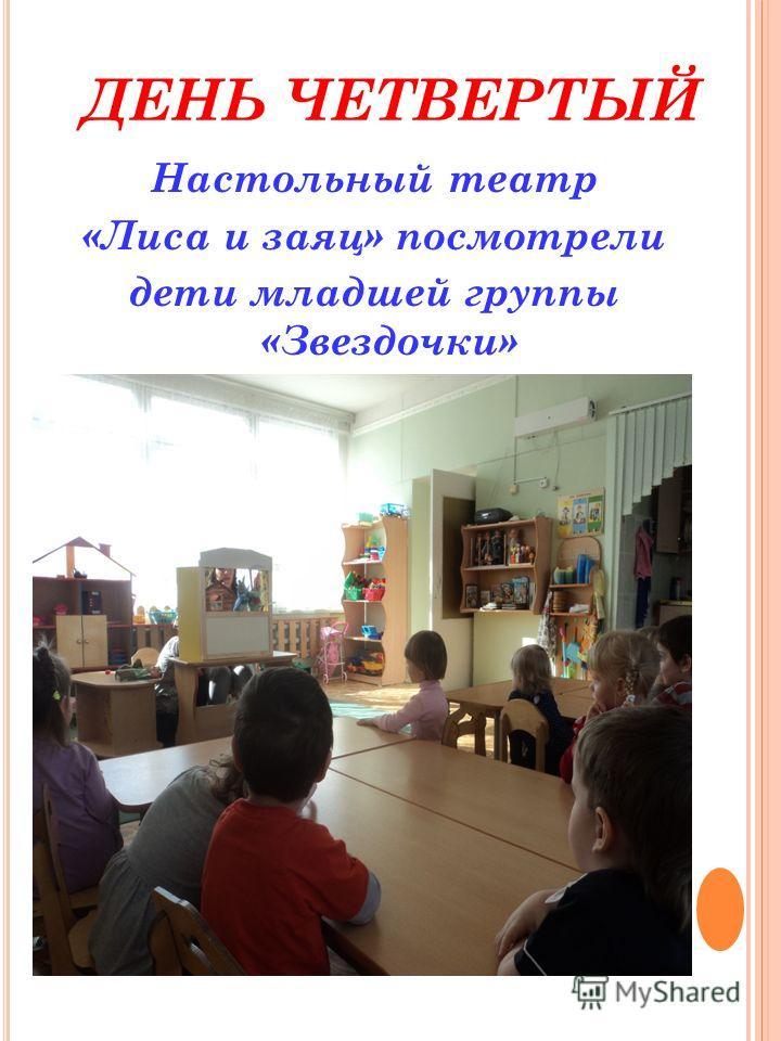 ДЕНЬ ЧЕТВЕРТЫЙ Настольный театр «Лиса и заяц» посмотрели дети младшей группы «Звездочки»