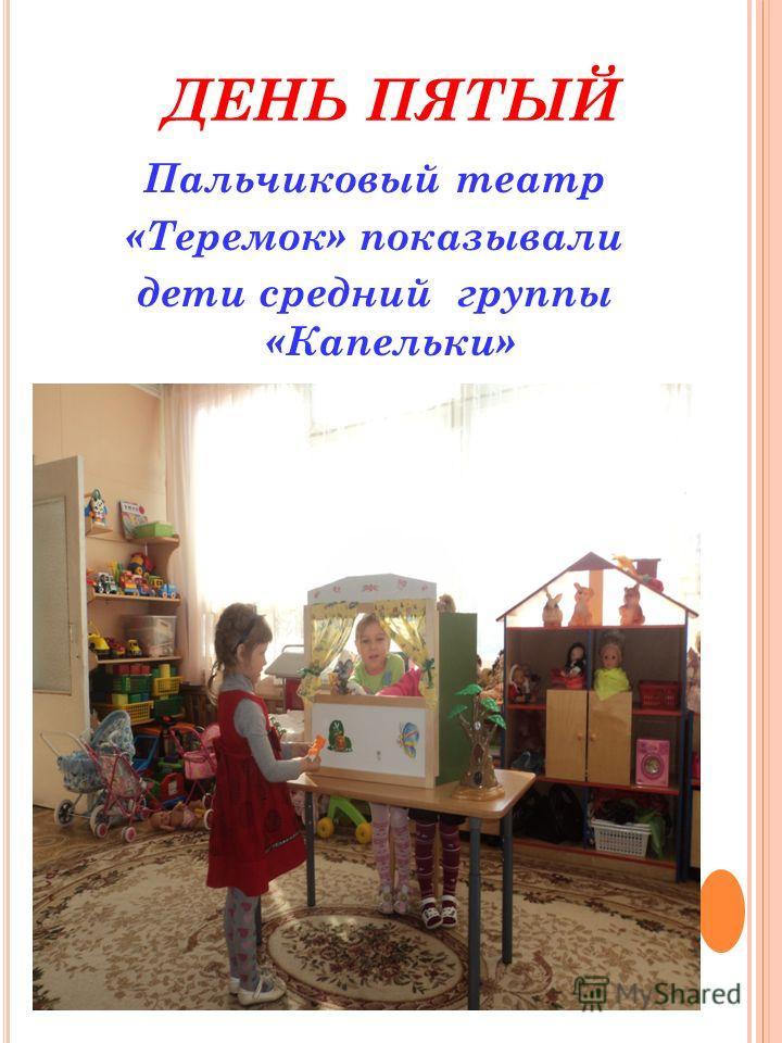 ДЕНЬ ПЯТЫЙ Пальчиковый театр «Теремок» показывали дети средний группы «Капельки»