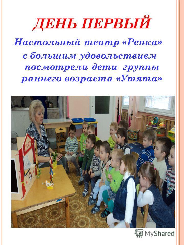 ДЕНЬ ПЕРВЫЙ Настольный театр «Репка» с большим удовольствием посмотрели дети группы раннего возраста «Утята»