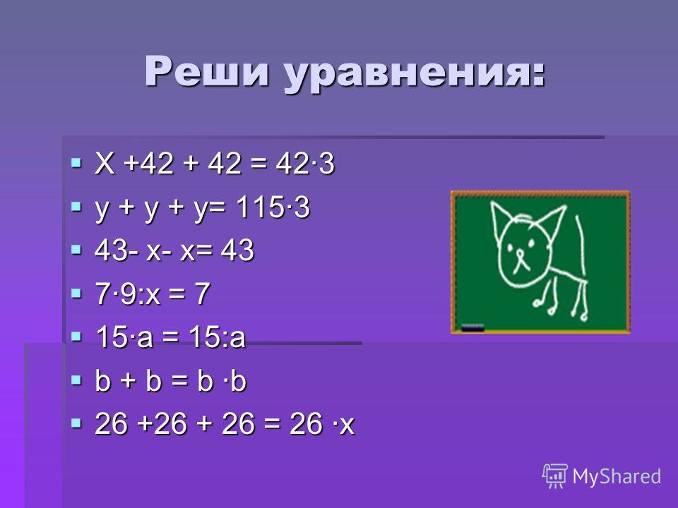 Реши уравнения: X +42 + 42 = 423 X +42 + 42 = 423 y + y + y= 1153 y + y + y= 1153 43- x- x= 43 43- x- x= 43 79:x = 7 79:x = 7 15a = 15:a 15a = 15:a b + b = b b b + b = b b 26 +26 + 26 = 26 x 26 +26 + 26 = 26 x