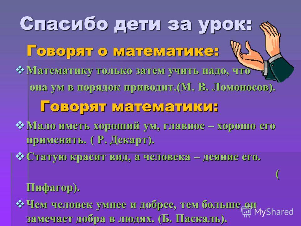 Спасибо дети за урок: Говорят о математике: Математику только затем учить надо, что она ум в порядок приводит.(М. В. Ломоносов). Говорят математики: Мало иметь хороший ум, главное – хорошо его применять. ( Р. Декарт). Статую красит вид, а человека –