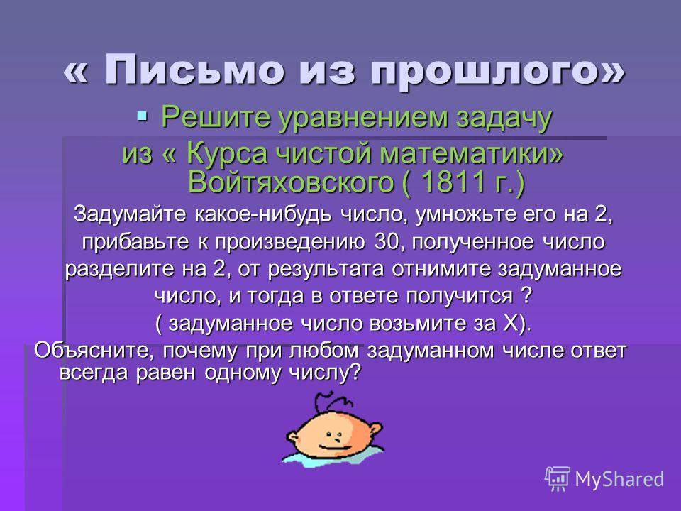 « Письмо из прошлого» Решите уравнением задачу из « Курса чистой математики» Войтяховского ( 1811 г.) Задумайте какое-нибудь число, умножьте его на 2, прибавьте к произведению 30, полученное число разделите на 2, от результата отнимите задуманное чис