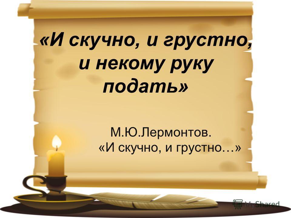 М.Ю.Лермонтов. «И скучно, и грустно…»