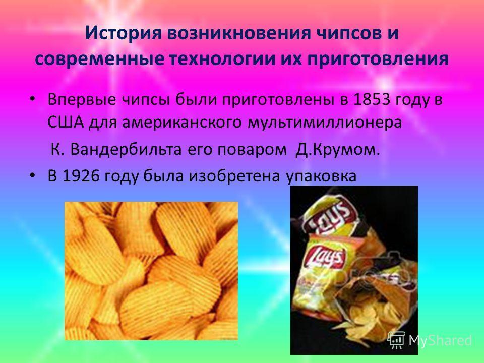 История возникновения чипсов и современные технологии их приготовления Впервые чипсы были приготовлены в 1853 году в США для американского мультимиллионера К. Вандербильта его поваром Д.Крумом. В 1926 году была изобретена упаковка