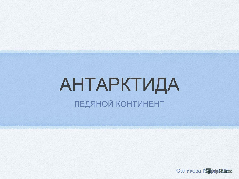 АНТАРКТИДА ЛЕДЯНОЙ КОНТИНЕНТ Саликова Мария 2В