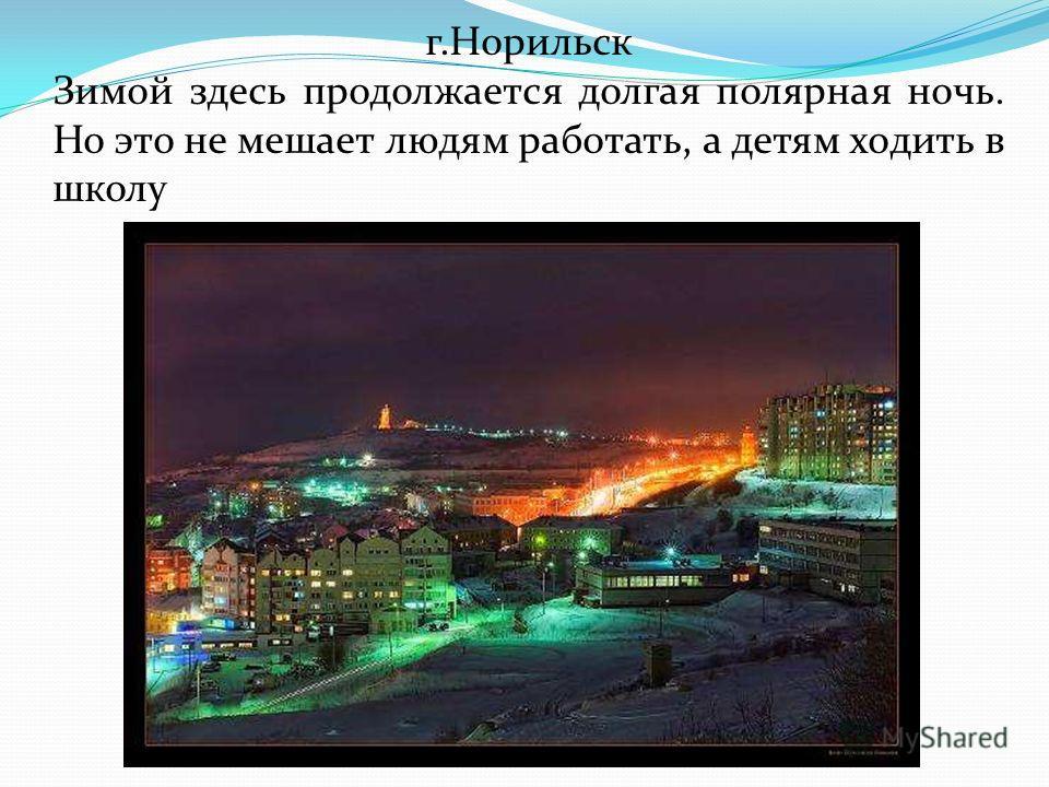 г.Норильск Зимой здесь продолжается долгая полярная ночь. Но это не мешает людям работать, а детям ходить в школу