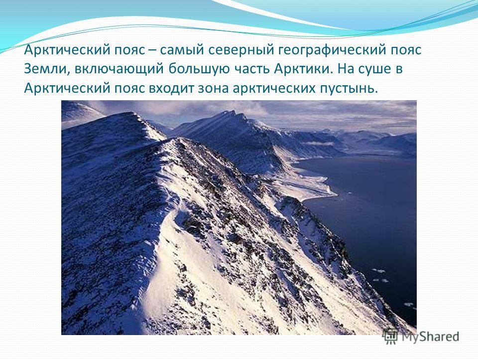 Арктический пояс – самый северный географический пояс Земли, включающий большую часть Арктики. На суше в Арктический пояс входит зона арктических пустынь.