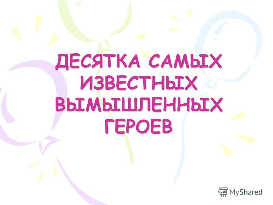 ДЕСЯТКА САМЫХ ИЗВЕСТНЫХ ВЫМЫШЛЕННЫХ ГЕРОЕВ