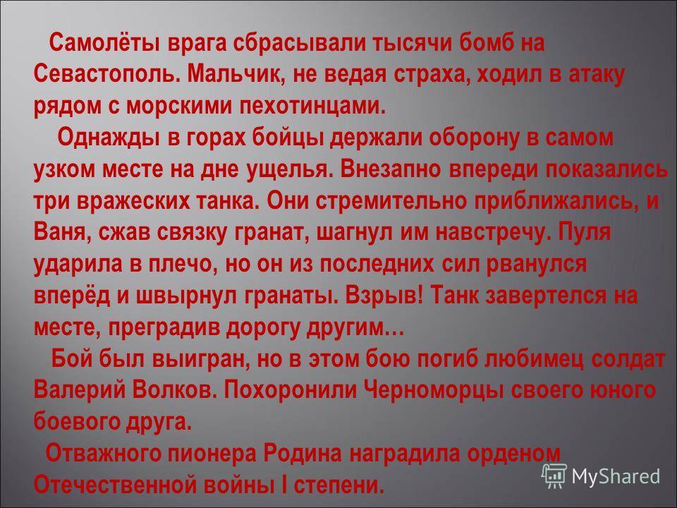 Самолёты врага сбрасывали тысячи бомб на Севастополь. Мальчик, не ведая страха, ходил в атаку рядом с морскими пехотинцами. Однажды в горах бойцы держали оборону в самом узком месте на дне ущелья. Внезапно впереди показались три вражеских танка. Они