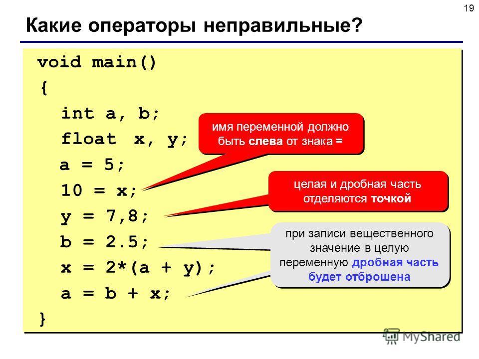 19 void main() { int a, b; float x, y; a = 5; 10 = x; y = 7,8; b = 2.5; x = 2*(a + y); a = b + x; } void main() { int a, b; float x, y; a = 5; 10 = x; y = 7,8; b = 2.5; x = 2*(a + y); a = b + x; } Какие операторы неправильные? имя переменной должно б