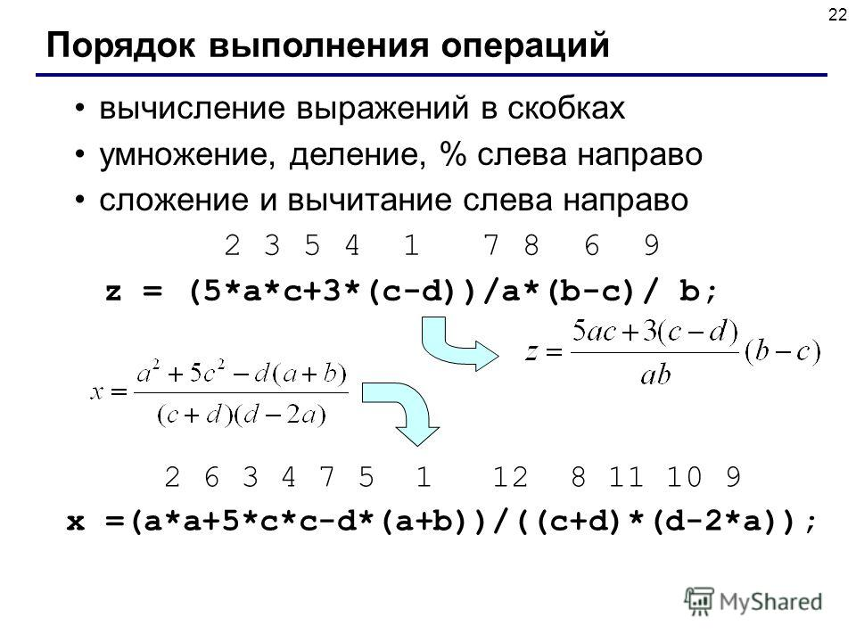 22 Порядок выполнения операций вычисление выражений в скобках умножение, деление, % слева направо сложение и вычитание слева направо 2 3 5 4 1 7 8 6 9 z = (5*a*c+3*(c-d))/a*(b-c)/ b; 2 6 3 4 7 5 1 12 8 11 10 9 x =(a*a+5*c*c-d*(a+b))/((c+d)*(d-2*a));