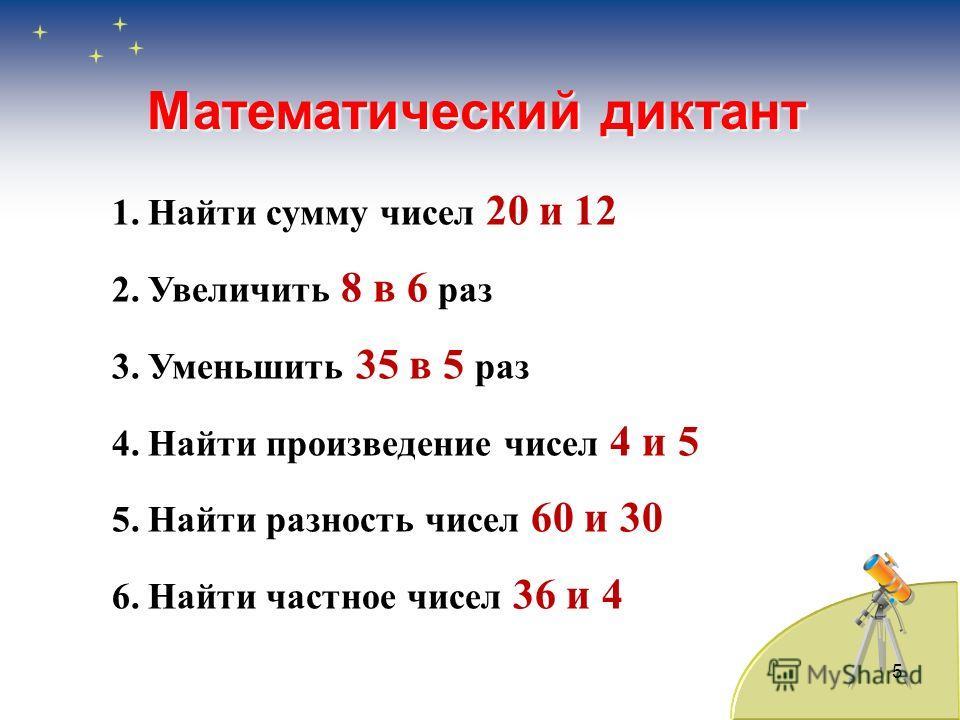 5 Математический диктант 1.Найти сумму чисел 20 и 12 2.Увеличить 8 в 6 раз 3.Уменьшить 35 в 5 раз 4.Найти произведение чисел 4 и 5 5.Найти разность чисел 60 и 30 6.Найти частное чисел 36 и 4