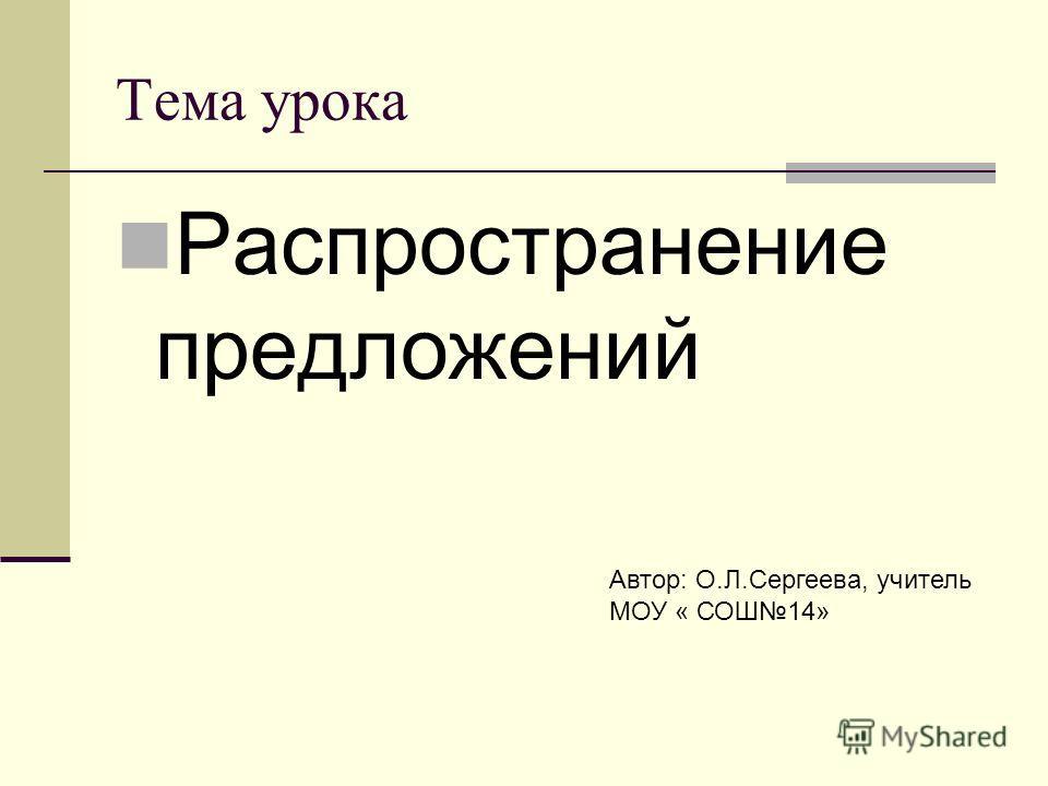 Тема урока Распространение предложений Автор: О.Л.Сергеева, учитель МОУ « СОШ14»