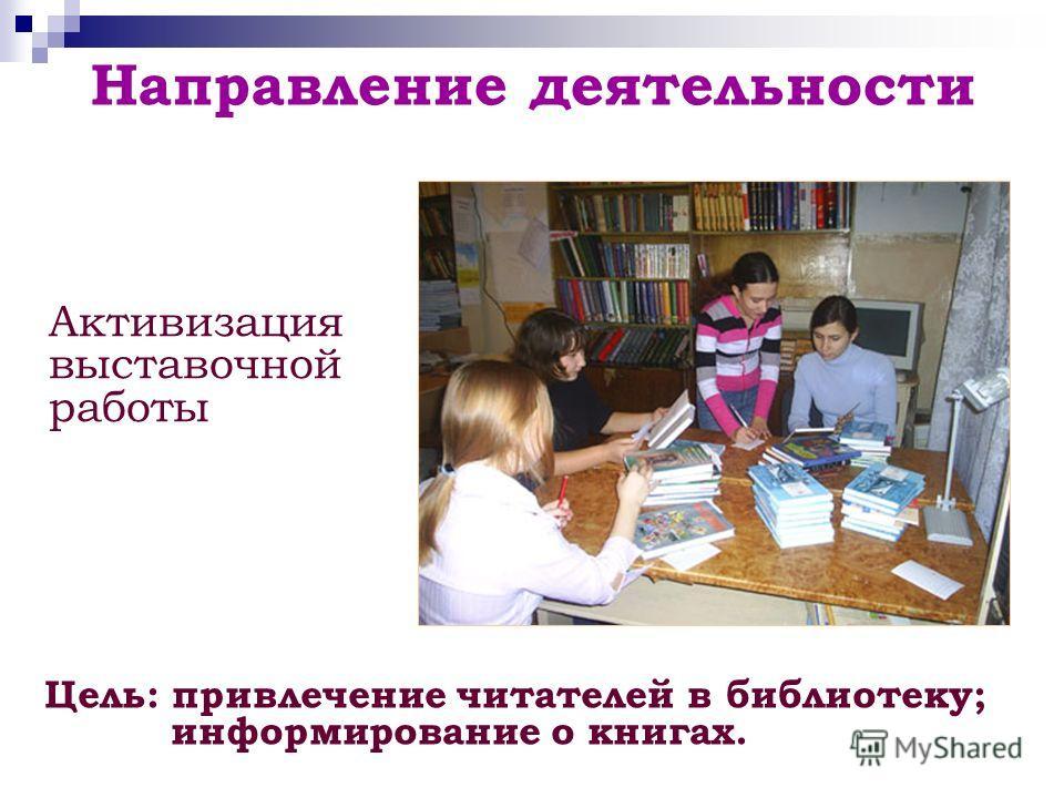 Направление деятельности Цель: привлечение читателей в библиотеку; информирование о книгах. Активизация выставочной работы