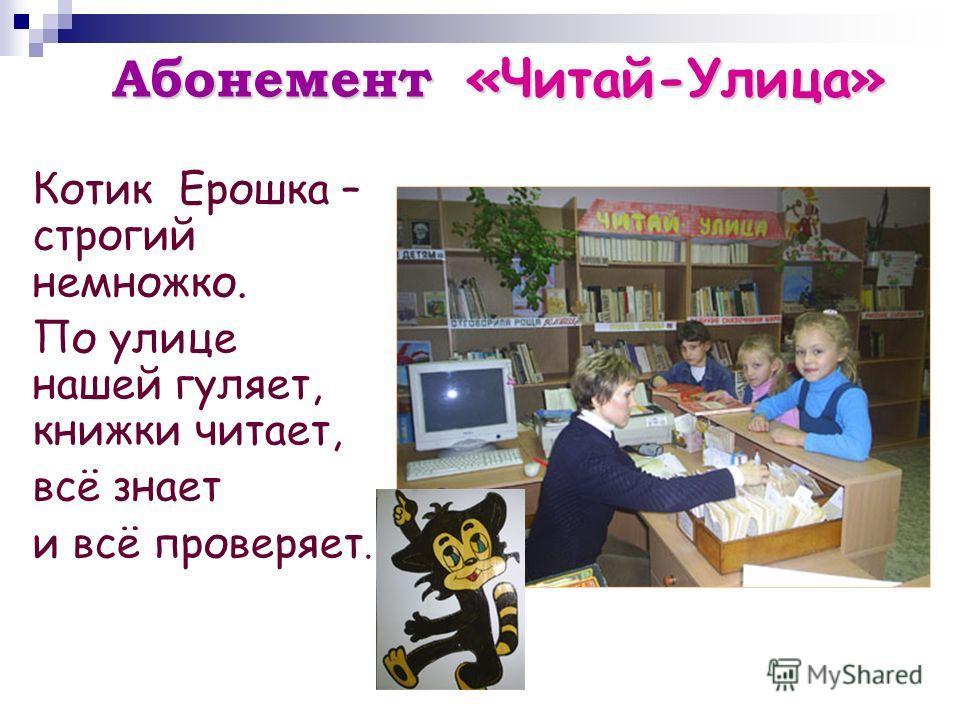 Абонемент «Читай-Улица» Котик Ерошка – строгий немножко. По улице нашей гуляет, книжки читает, всё знает и всё проверяет.