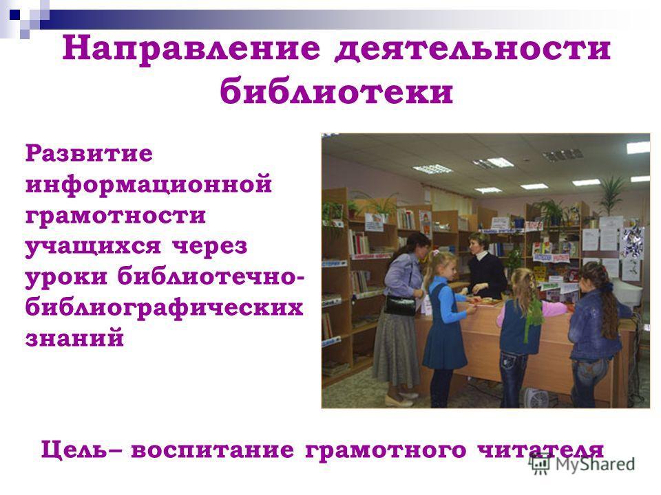 Направление деятельности библиотеки Развитие информационной грамотности учащихся через уроки библиотечно- библиографических знаний Цель – воспитание грамотного читателя