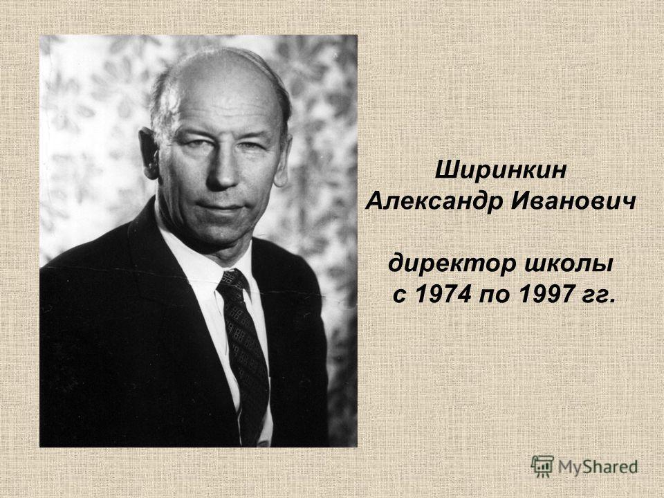 Ширинкин Александр Иванович директор школы с 1974 по 1997 гг.