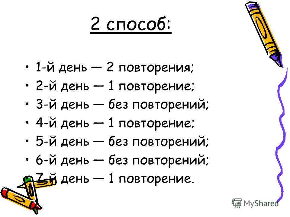 2 способ: 1-й день 2 повторения; 2-й день 1 повторение; 3-й день без повторений; 4-й день 1 повторение; 5-й день без повторений; 6-й день без повторений; 7-й день 1 повторение.