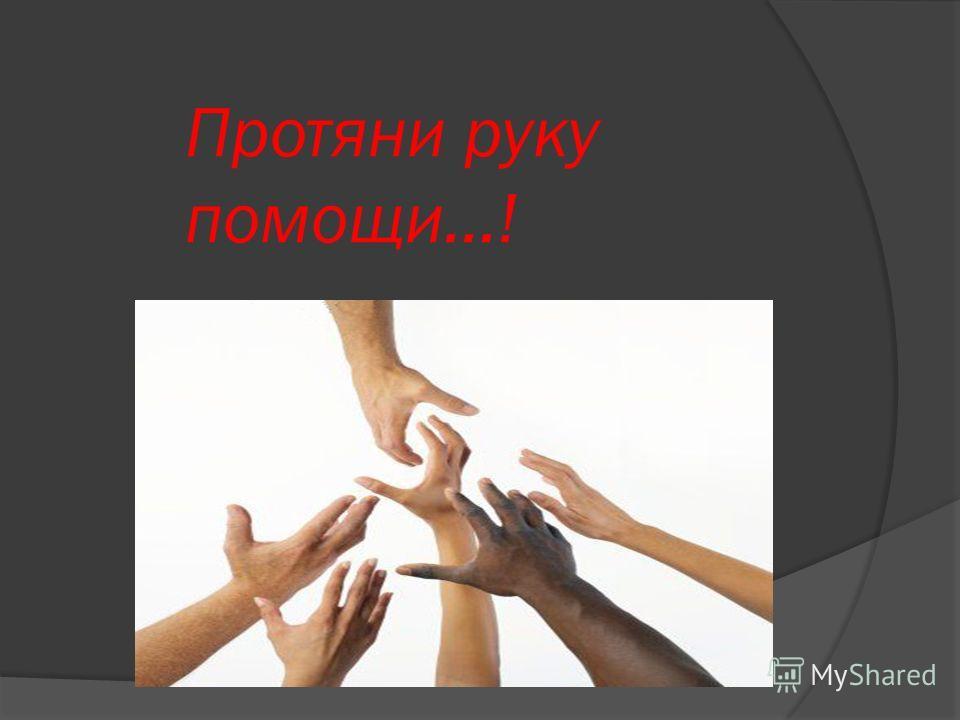 Протяни руку помощи…!