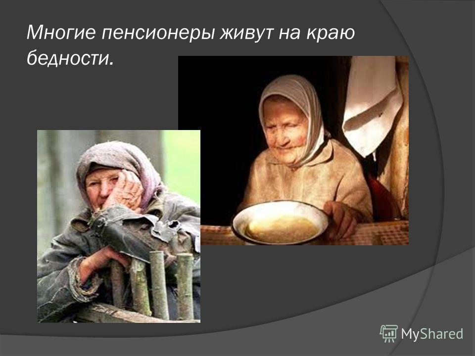 Многие пенсионеры живут на краю бедности.