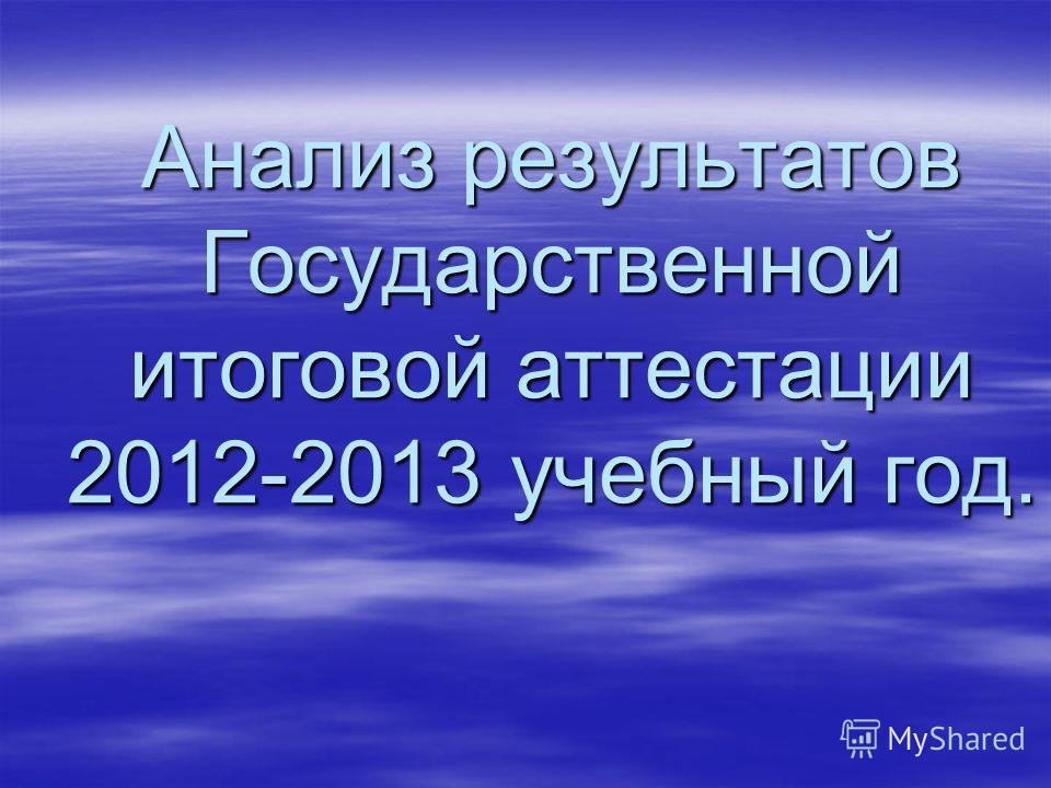 Анализ результатов Государственной итоговой аттестации 2012-2013 учебный год.