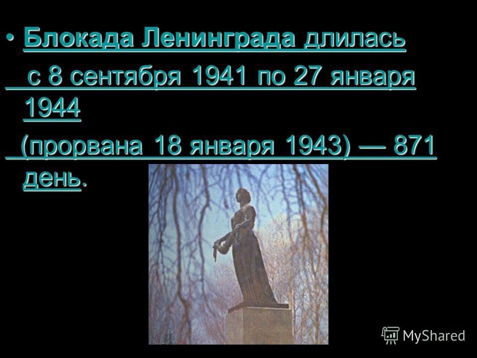 Блокада Ленинграда длиласьБлокада Ленинграда длиласьБлокадаЛенинградаБлокадаЛенинграда с 8 сентября 1941 по 27 января 1944 с 8 сентября 1941 по 27 января 19448 сентября194127 января 19448 сентября194127 января 1944 (прорвана 18 января 1943) 871 день.