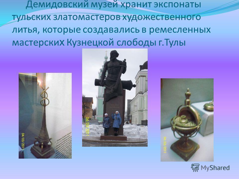 Демидовский музей хранит экспонаты тульских златомастеров художественного литья, которые создавались в ремесленных мастерски х Кузнецкой слободы г.Тулы