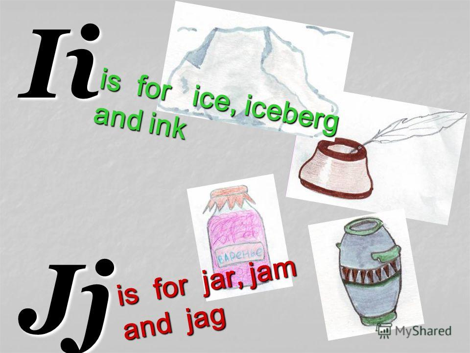 IiJj is for ice, iceberg and ink is for jar, jam and jag