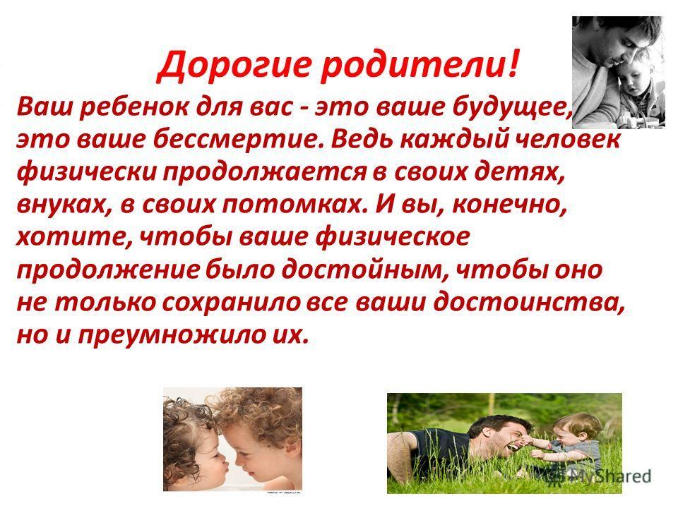 Дорогие родители! Ваш ребенок для вас - это ваше будущее, это ваше бессмертие. Ведь каждый человек физически продолжается в своих детях, внуках, в своих потомках. И вы, конечно, хотите, чтобы ваше физическое продолжение было достойным, чтобы оно не т