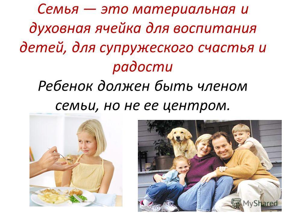 Семья это материальная и духовная ячейка для воспитания детей, для супружеского счастья и радости Ребенок должен быть членом семьи, но не ее центром.