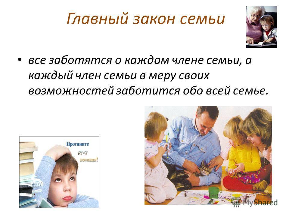 Главный закон семьи все заботятся о каждом члене семьи, а каждый член семьи в меру своих возможностей заботится обо всей семье.