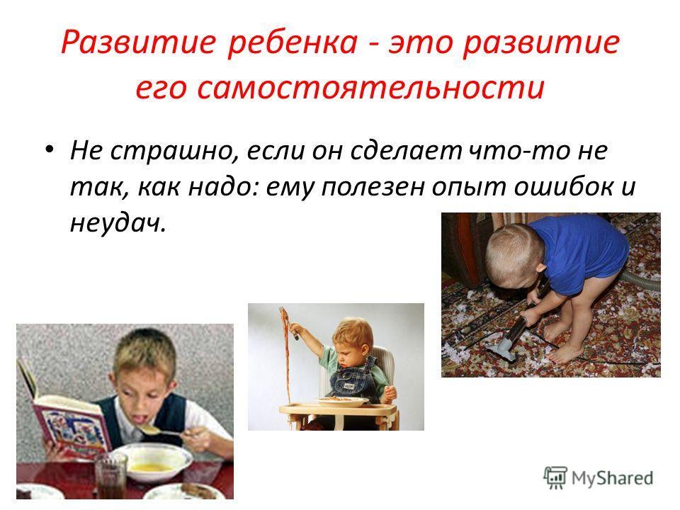 Развитие ребенка - это развитие его самостоятельности Не страшно, если он сделает что-то не так, как надо: ему полезен опыт ошибок и неудач.