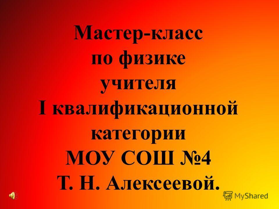 Мастер-класс по физике учителя I квалификационной категории МОУ СОШ 4 Т. Н. Алексеевой.