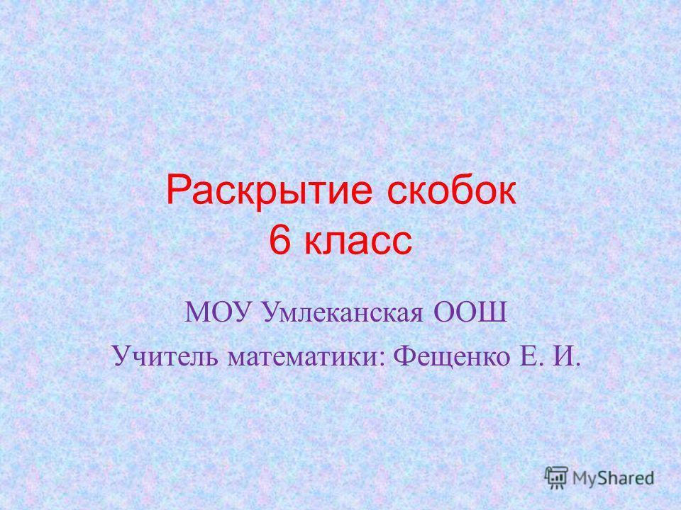 Раскрытие скобок 6 класс МОУ Умлеканская ООШ Учитель математики: Фещенко Е. И.