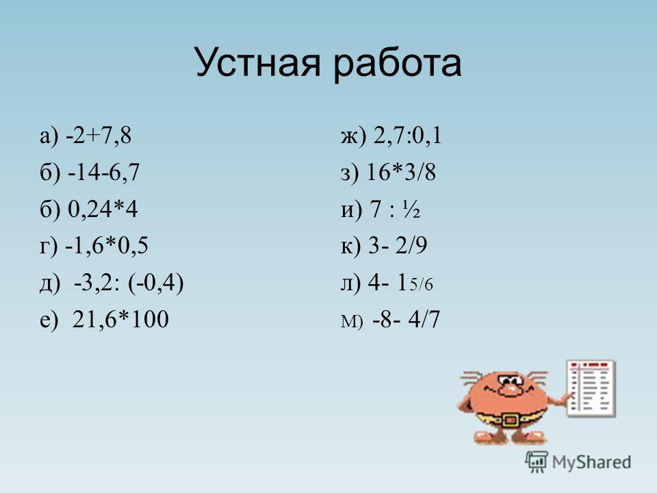 Устная работа а) -2+7,8 б) -14-6,7 б) 0,24*4 г) -1,6*0,5 д) -3,2: (-0,4) е) 21,6*100 ж) 2,7:0,1 з) 16*3/8 и) 7 : ½ к) 3- 2/9 л) 4- 1 5/6 М) -8- 4/7