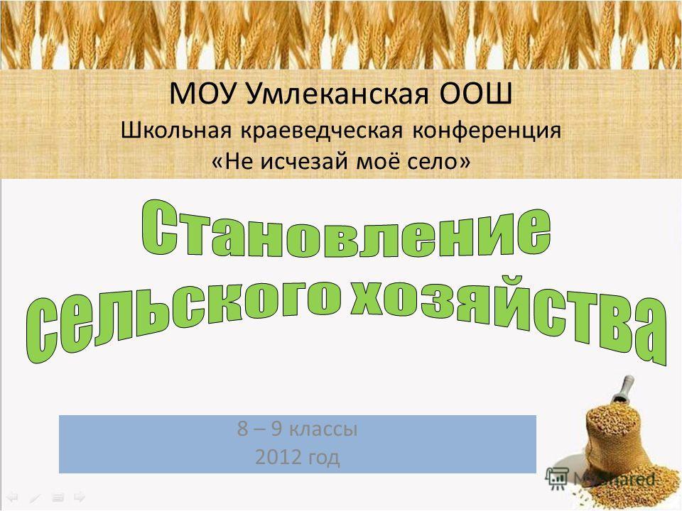 8 – 9 классы 2012 год МОУ Умлеканская ООШ Школьная краеведческая конференция «Не исчезай моё село»