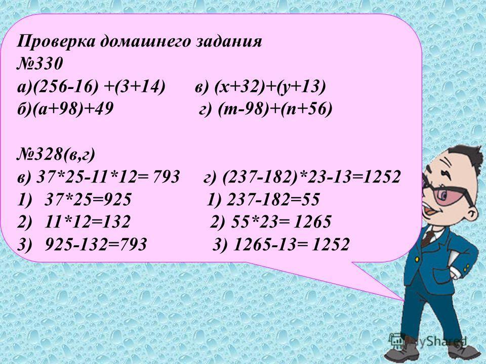Проверка домашнего задания 330 а)(256-16) +(3+14) в) (х+32)+(у+13) б)(а+98)+49 г) (m-98)+(n+56) 328(в,г) в) 37*25-11*12= 793 г) (237-182)*23-13=1252 1)37*25=925 1) 237-182=55 2)11*12=132 2) 55*23= 1265 3)925-132=793 3) 1265-13= 1252