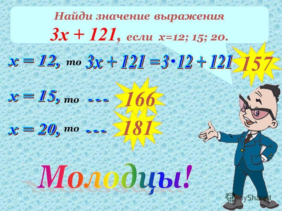 Найди значение выражения 3х + 121, если х=12; 15; 20. то 157 то 166 181