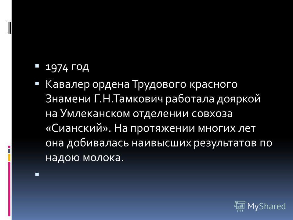 1974 год Кавалер ордена Трудового красного Знамени Г.Н.Тамкович работала дояркой на Умлеканском отделении совхоза «Сианский». На протяжении многих лет она добивалась наивысших результатов по надою молока.