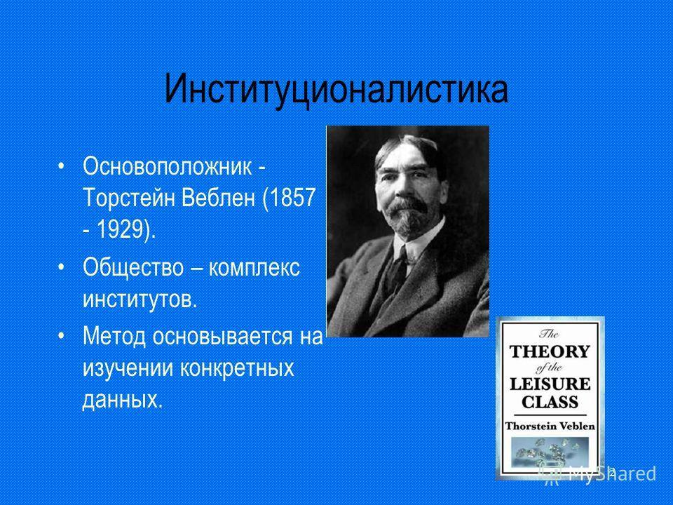 2 Институционалистика Основоположник - Торстейн Веблен (1857 - 1929). Общество – комплекс институтов. Метод основывается на изучении конкретных данных.