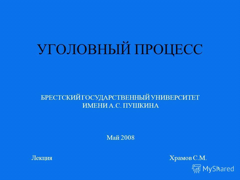 1 УГОЛОВНЫЙ ПРОЦЕСС ЛекцияХрамов С.М. БРЕСТСКИЙ ГОСУДАРСТВЕННЫЙ УНИВЕРСИТЕТ ИМЕНИ А.С. ПУШКИНА Май 2008