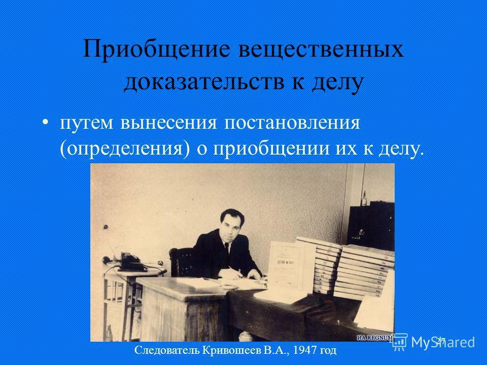 27 Приобщение вещественных доказательств к делу путем вынесения постановления (определения) о приобщении их к делу. Следователь Кривошеев В.А., 1947 год
