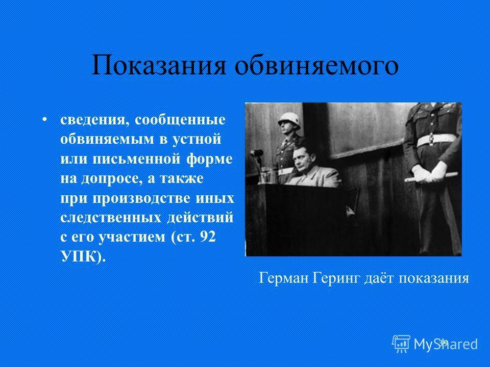 39 Показания обвиняемого сведения, сообщенные обвиняемым в устной или письменной форме на допросе, а также при производстве иных следственных действий с его участием (ст. 92 УПК). Герман Геринг даёт показания