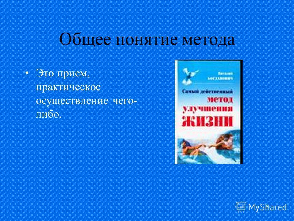 3 Общее понятие метода Это прием, практическое осуществление чего- либо.