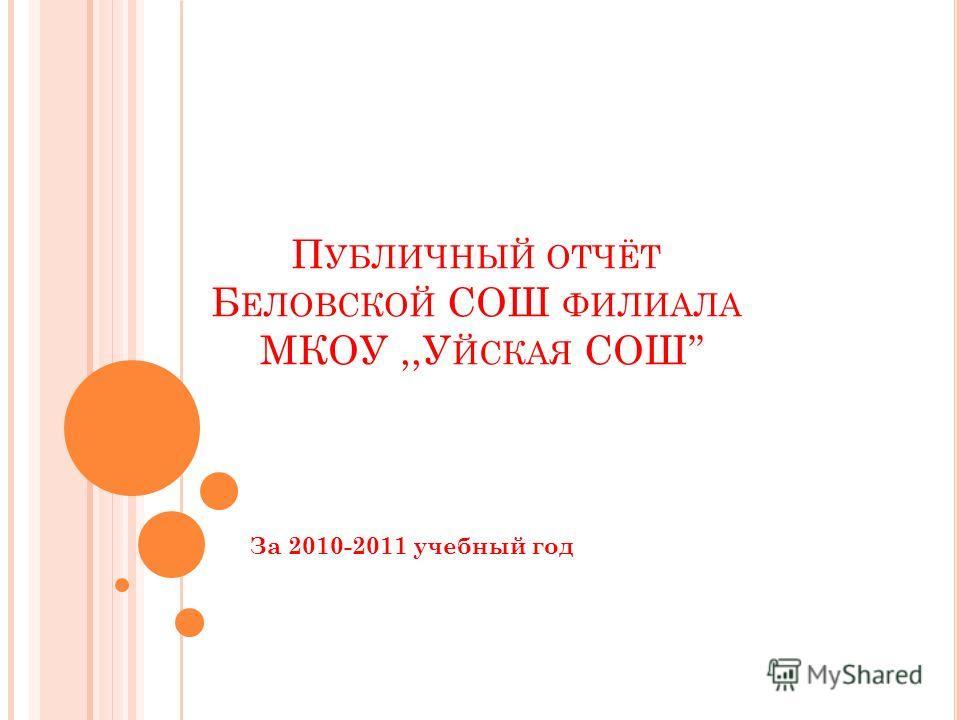 П УБЛИЧНЫЙ ОТЧЁТ Б ЕЛОВСКОЙ СОШ ФИЛИАЛА МКОУ,,У ЙСКАЯ СОШ За 2010-2011 учебный год