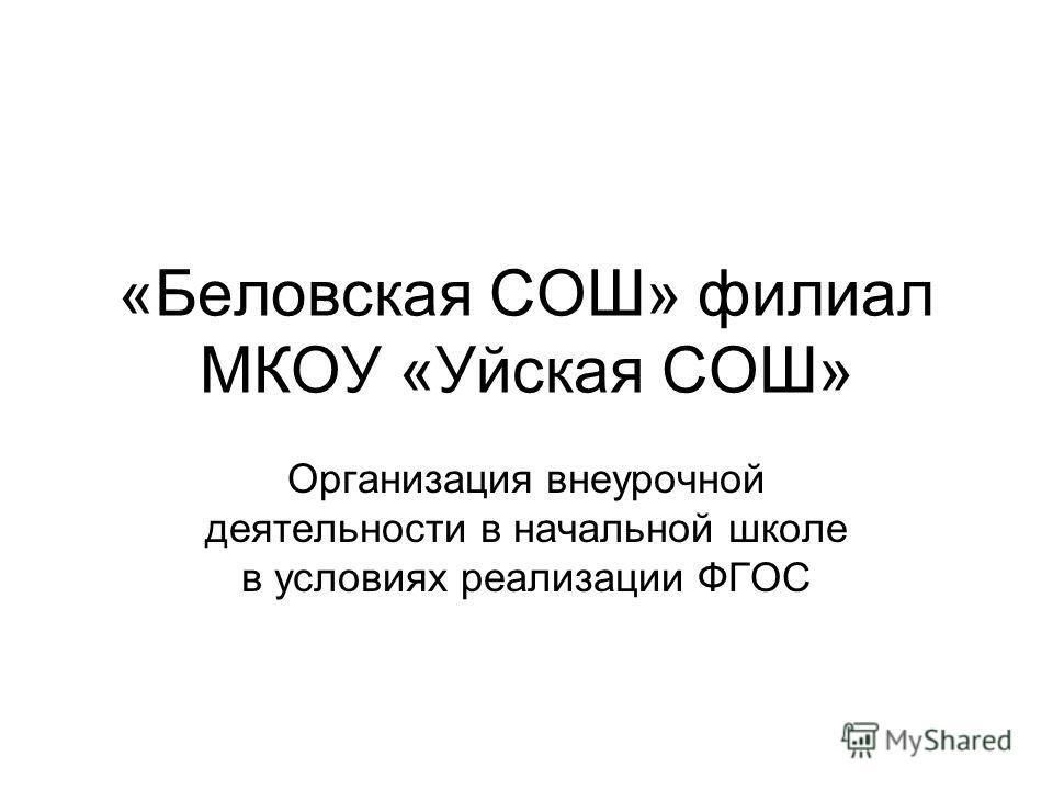 «Беловская СОШ» филиал МКОУ «Уйская СОШ» Организация внеурочной деятельности в начальной школе в условиях реализации ФГОС
