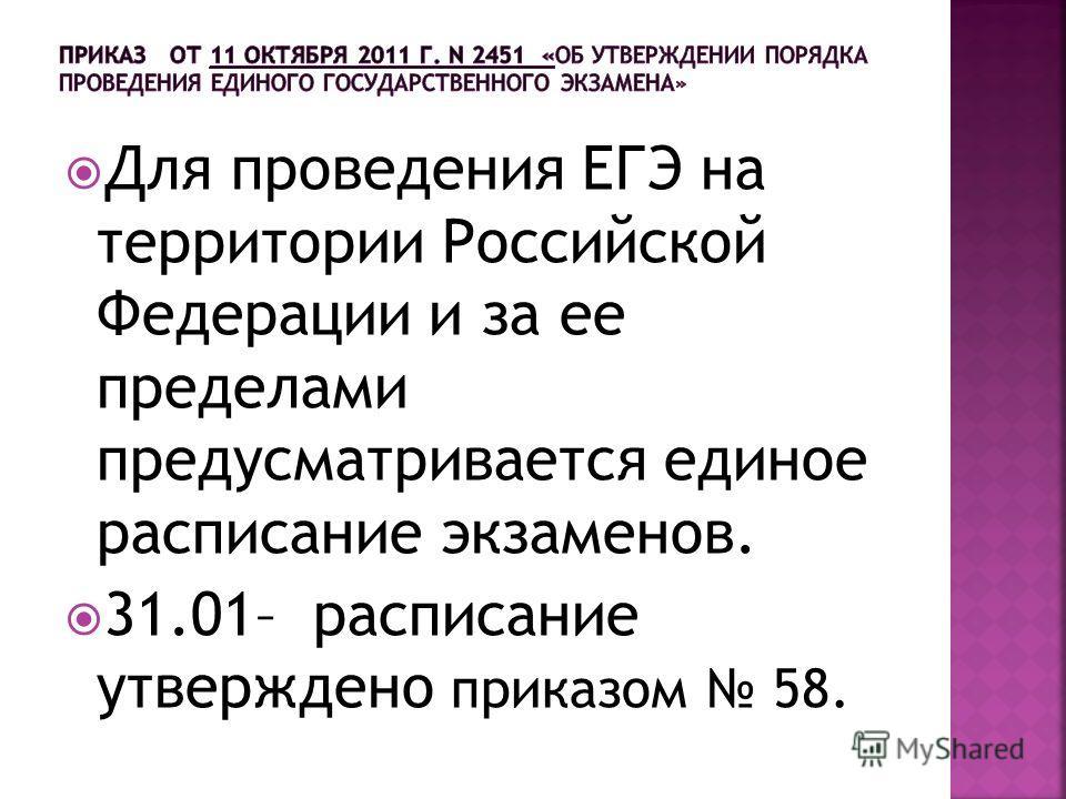 Для проведения ЕГЭ на территории Российской Федерации и за ее пределами предусматривается единое расписание экзаменов. 31.01– расписание утверждено приказом 58.